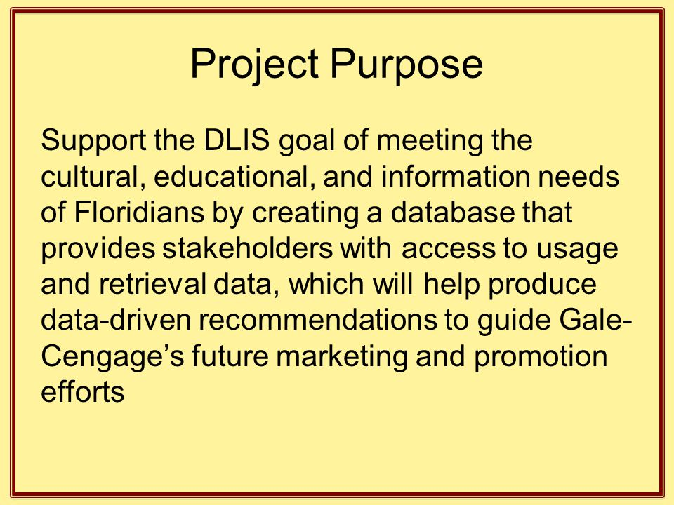Project Purpose Support the DLIS goal of meeting the cultural, educational, and information needs of Floridians by creating a database that provides stakeholders with access to usage and retrieval data, which will help produce data-driven recommendations to guide Gale- Cengage's future marketing and promotion efforts