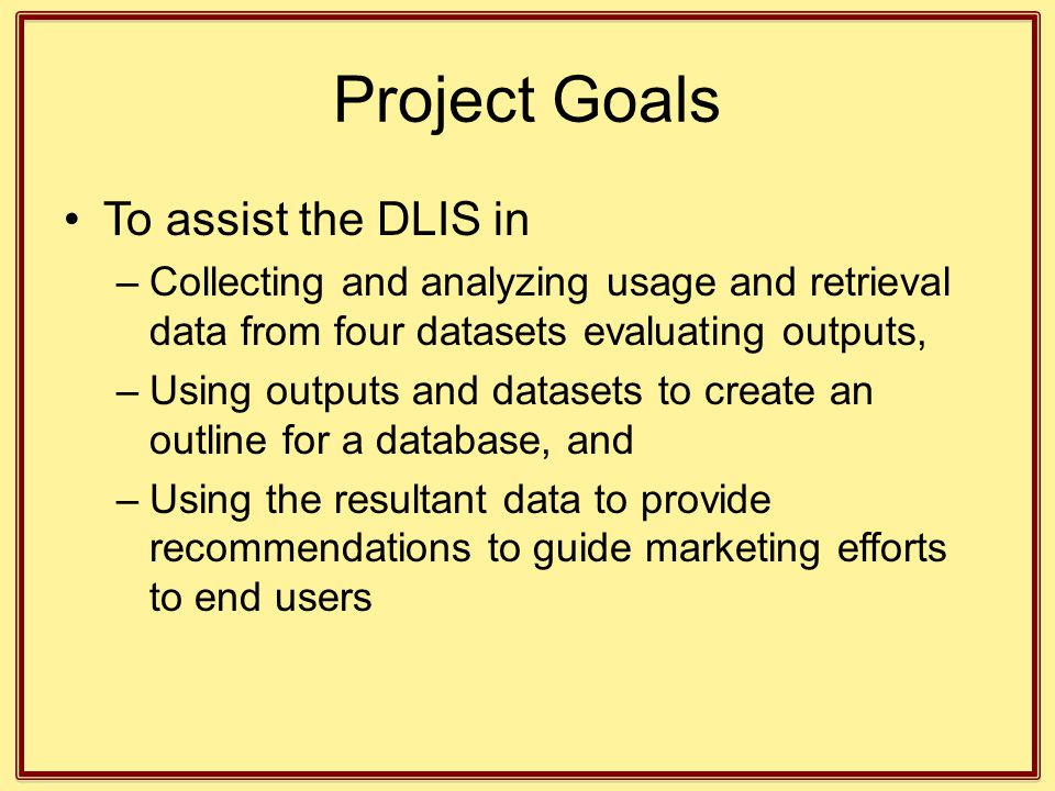 Project Goals To assist the DLIS in –Collecting and analyzing usage and retrieval data from four datasets evaluating outputs, –Using outputs and datas