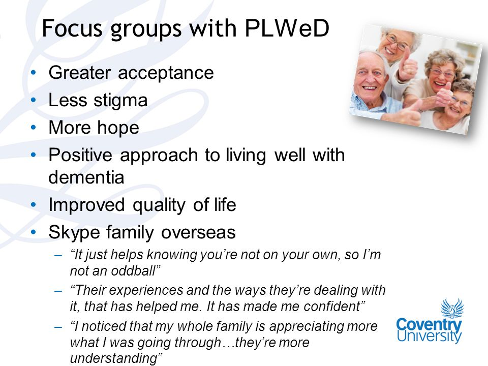 Focus groups with PLWeD Greater acceptance Less stigma More hope Positive approach to living well with dementia Improved quality of life Skype family overseas – It just helps knowing you're not on your own, so I'm not an oddball – Their experiences and the ways they're dealing with it, that has helped me.