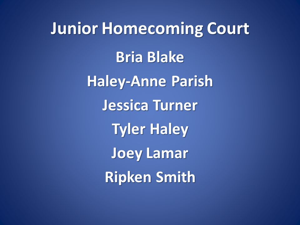 Junior Homecoming Court Bria Blake Haley-Anne Parish Jessica Turner Tyler Haley Joey Lamar Ripken Smith