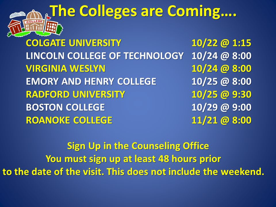 The Colleges are Coming…. COLGATE UNIVERSITY 10/22 @ 1:15 LINCOLN COLLEGE OF TECHNOLOGY10/24 @ 8:00 VIRGINIA WESLYN10/24 @ 8:00 EMORY AND HENRY COLLEG