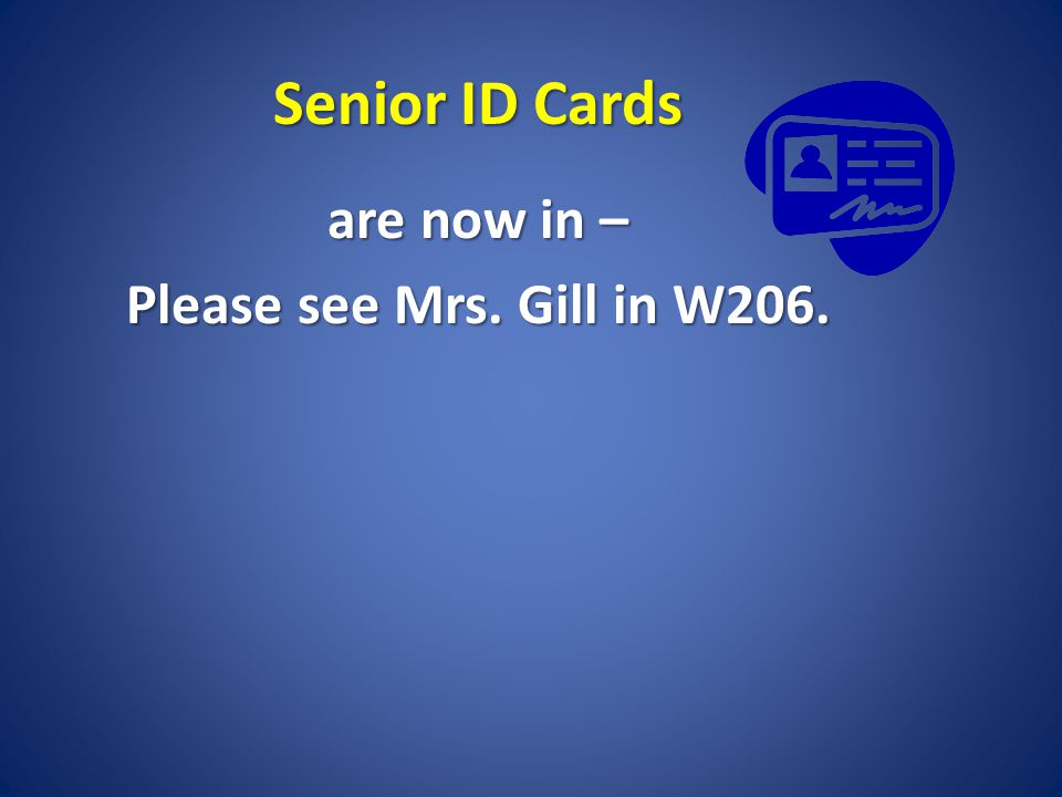 Senior ID Cards are now in – Please see Mrs. Gill in W206.