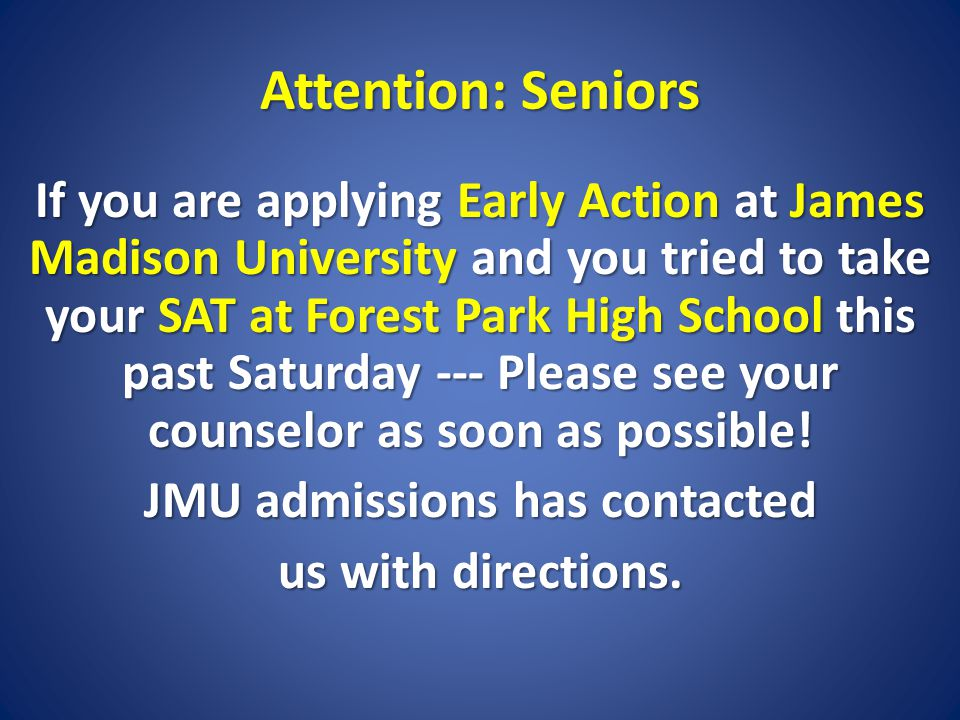 Attention: Seniors If you are applying Early Action at James Madison University and you tried to take your SAT at Forest Park High School this past Saturday --- Please see your counselor as soon as possible.