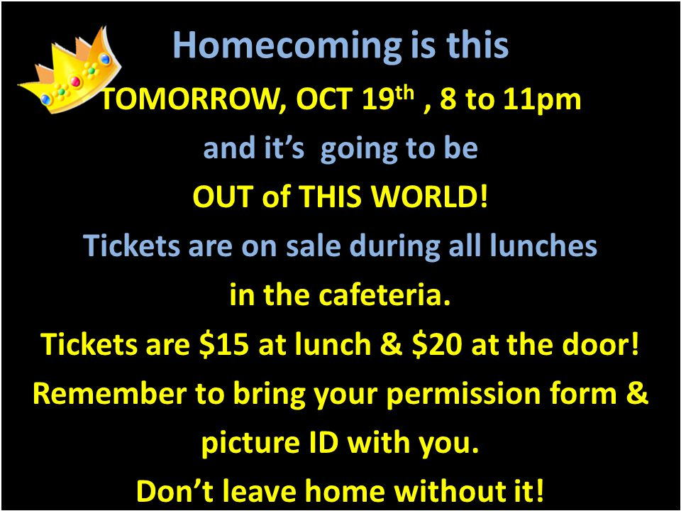 Homecoming is this TOMORROW, OCT 19 th, 8 to 11pm and it's going to be OUT of THIS WORLD! Tickets are on sale during all lunches in the cafeteria. Tic