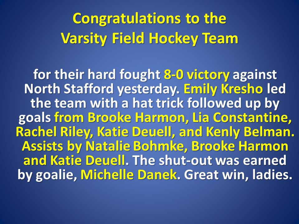 Congratulations to the Varsity Field Hockey Team for their hard fought 8-0 victory against North Stafford yesterday.