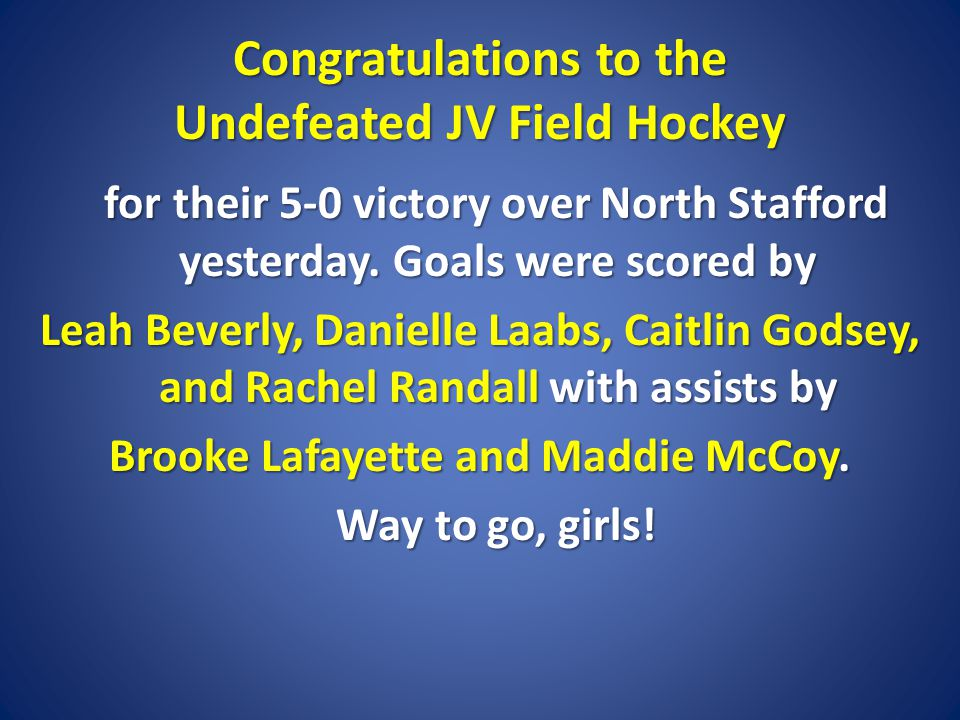 Congratulations to the Undefeated JV Field Hockey for their 5-0 victory over North Stafford yesterday. Goals were scored by for their 5-0 victory over