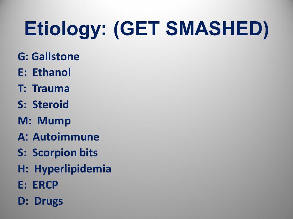 Etiology: (GET SMASHED) G: Gallstone E: Ethanol T: Trauma S: Steroid M: Mump A :Autoimmune S: Scorpion bits H: Hyperlipidemia E: ERCP D: Drugs 6