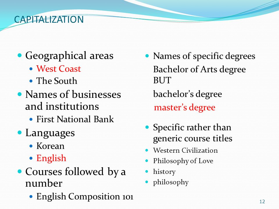 CAPITALIZATION Geographical areas West Coast The South Names of businesses and institutions First National Bank Languages Korean English Courses followed by a number English Composition 101 Names of specific degrees Bachelor of Arts degree BUT bachelor's degree master's degree Specific rather than generic course titles Western Civilization Philosophy of Love history philosophy 12
