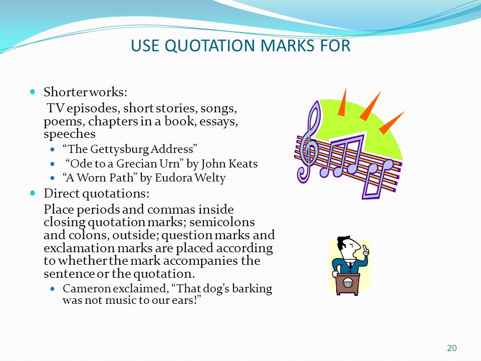 USE QUOTATION MARKS FOR Shorter works: TV episodes, short stories, songs, poems, chapters in a book, essays, speeches The Gettysburg Address Ode to a Grecian Urn by John Keats A Worn Path by Eudora Welty Direct quotations: Place periods and commas inside closing quotation marks; semicolons and colons, outside; question marks and exclamation marks are placed according to whether the mark accompanies the sentence or the quotation.