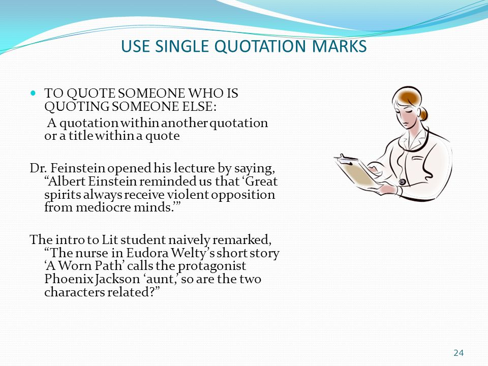 USE SINGLE QUOTATION MARKS TO QUOTE SOMEONE WHO IS QUOTING SOMEONE ELSE: A quotation within another quotation or a title within a quote Dr.