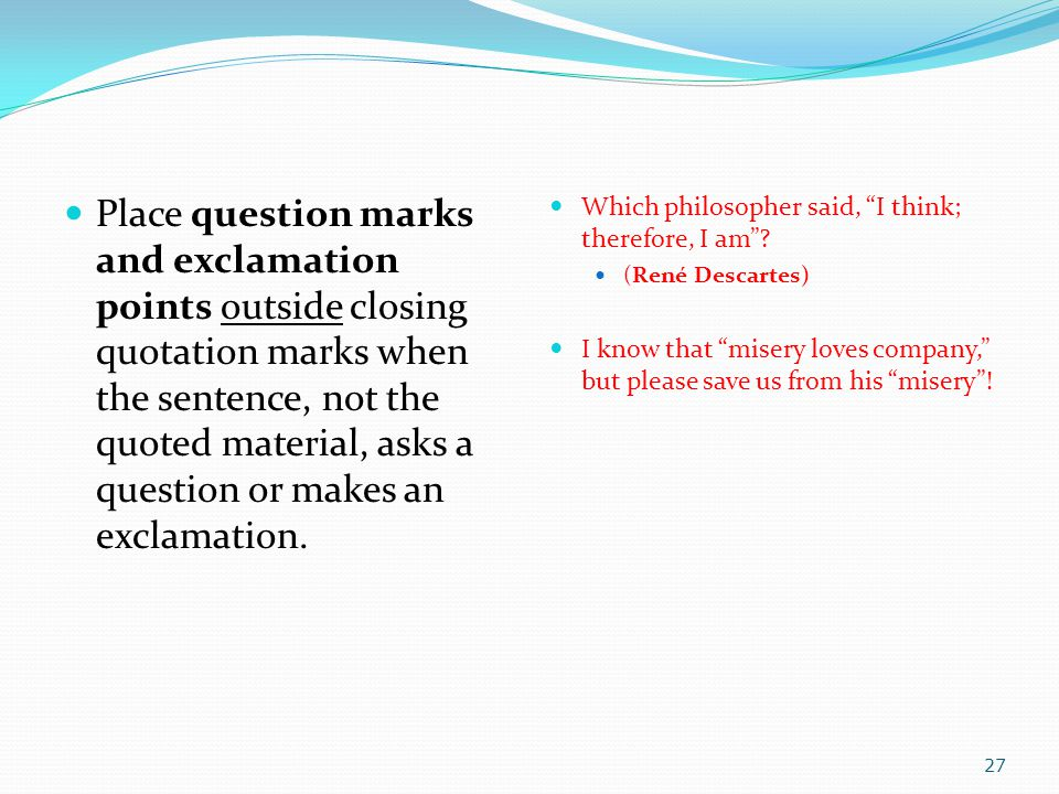 Place question marks and exclamation points outside closing quotation marks when the sentence, not the quoted material, asks a question or makes an ex