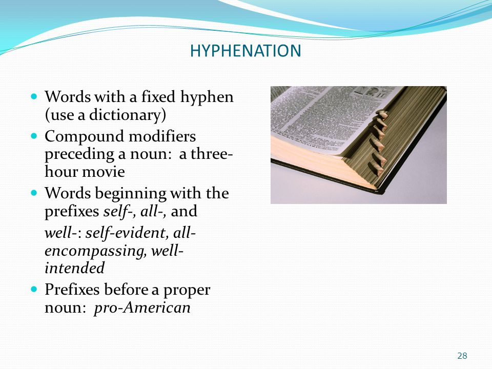 HYPHENATION Words with a fixed hyphen (use a dictionary) Compound modifiers preceding a noun: a three- hour movie Words beginning with the prefixes se