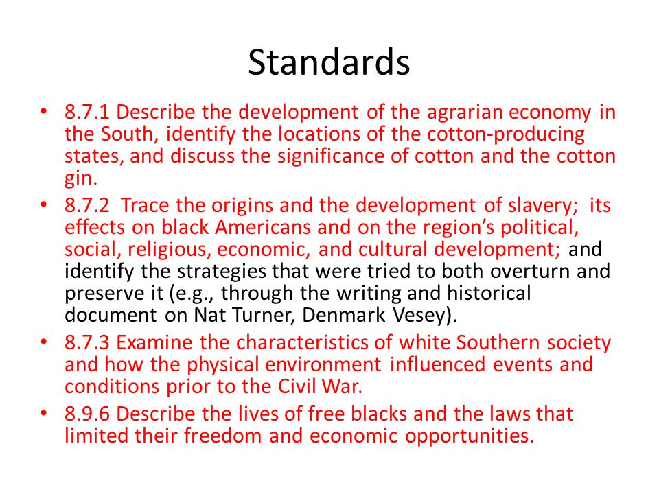 Standards 8.7.1 Describe the development of the agrarian economy in the South, identify the locations of the cotton-producing states, and discuss the significance of cotton and the cotton gin.