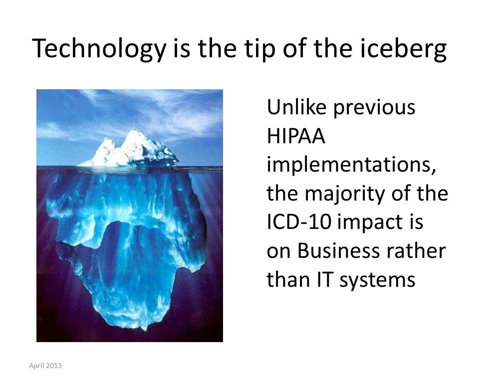 Technology is the tip of the iceberg Unlike previous HIPAA implementations, the majority of the ICD-10 impact is on Business rather than IT systems April 2013