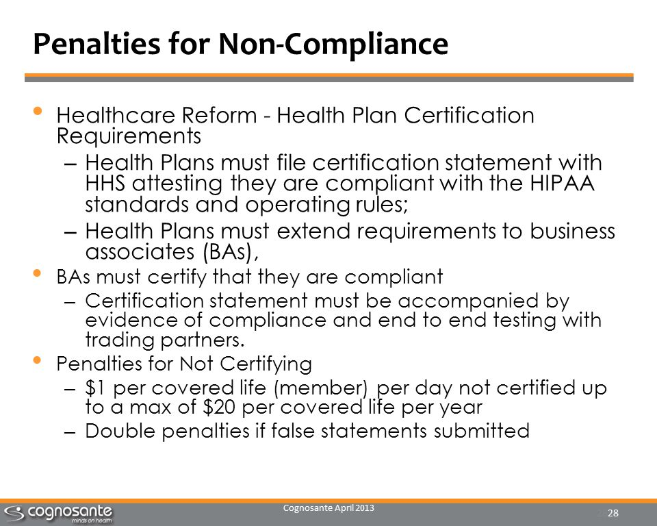 Cognosante April 2013 28 Penalties for Non-Compliance Healthcare Reform - Health Plan Certification Requirements – Health Plans must file certification statement with HHS attesting they are compliant with the HIPAA standards and operating rules; – Health Plans must extend requirements to business associates (BAs), BAs must certify that they are compliant – Certification statement must be accompanied by evidence of compliance and end to end testing with trading partners.