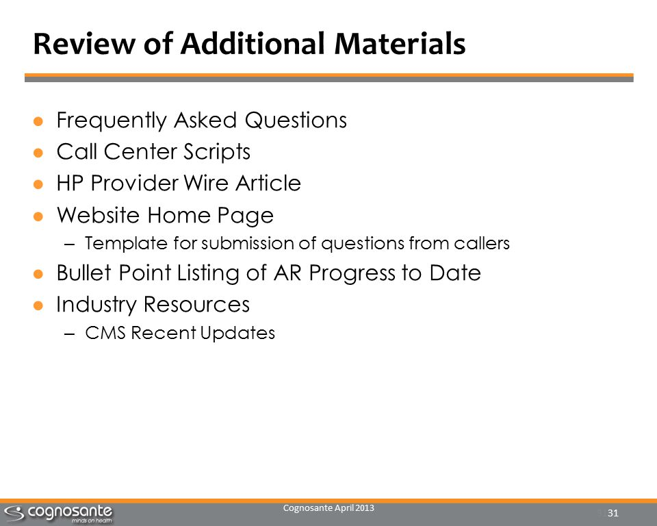 Cognosante April 2013 31 Review of Additional Materials ●Frequently Asked Questions ●Call Center Scripts ●HP Provider Wire Article ●Website Home Page – Template for submission of questions from callers ●Bullet Point Listing of AR Progress to Date ●Industry Resources – CMS Recent Updates