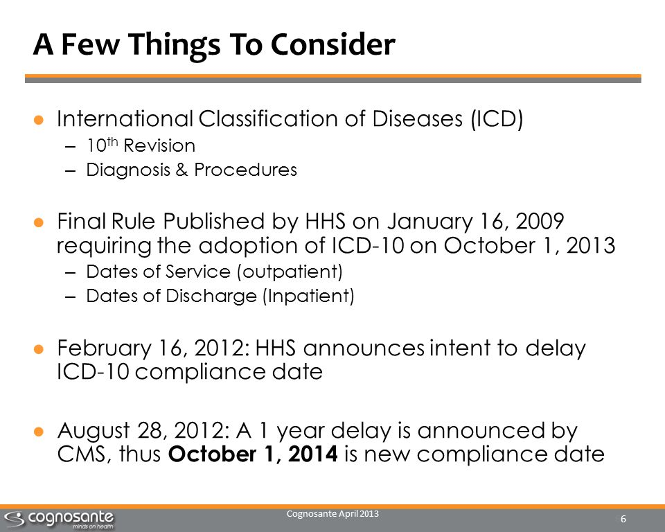 Cognosante April 2013 6 A Few Things To Consider ●International Classification of Diseases (ICD) – 10 th Revision – Diagnosis & Procedures ●Final Rule Published by HHS on January 16, 2009 requiring the adoption of ICD-10 on October 1, 2013 – Dates of Service (outpatient) – Dates of Discharge (Inpatient) ●February 16, 2012: HHS announces intent to delay ICD-10 compliance date ●August 28, 2012: A 1 year delay is announced by CMS, thus October 1, 2014 is new compliance date