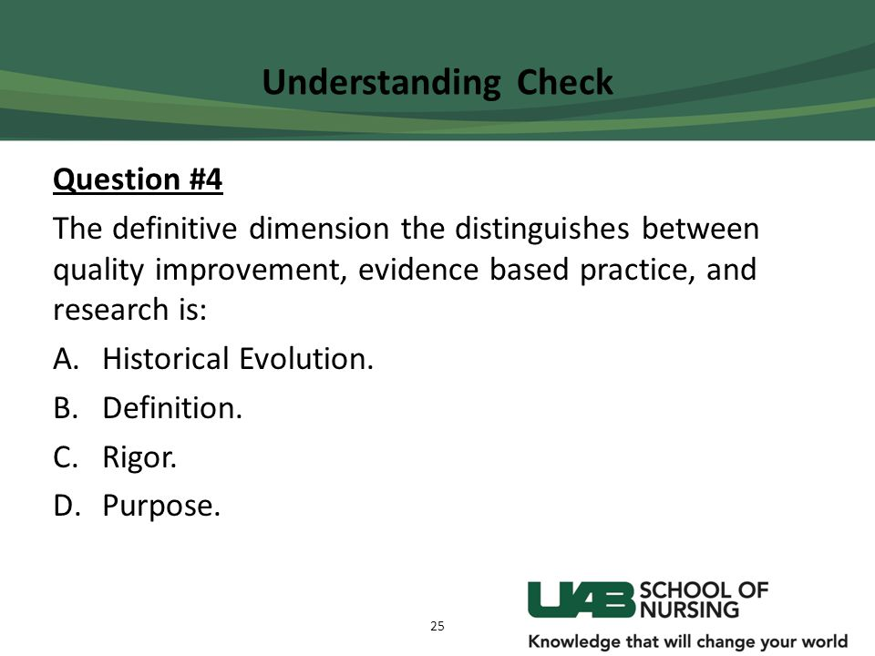 Understanding Check Question #4 The definitive dimension the distinguishes between quality improvement, evidence based practice, and research is: A.Hi