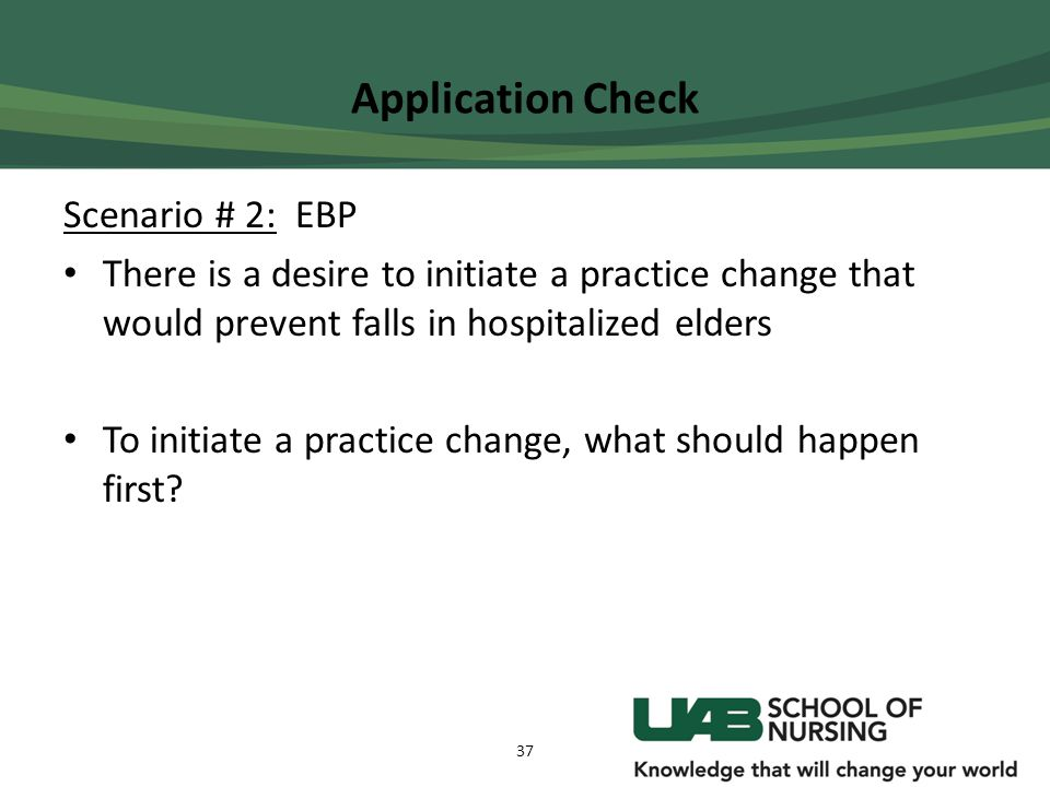 Application Check Scenario # 2: EBP There is a desire to initiate a practice change that would prevent falls in hospitalized elders To initiate a prac