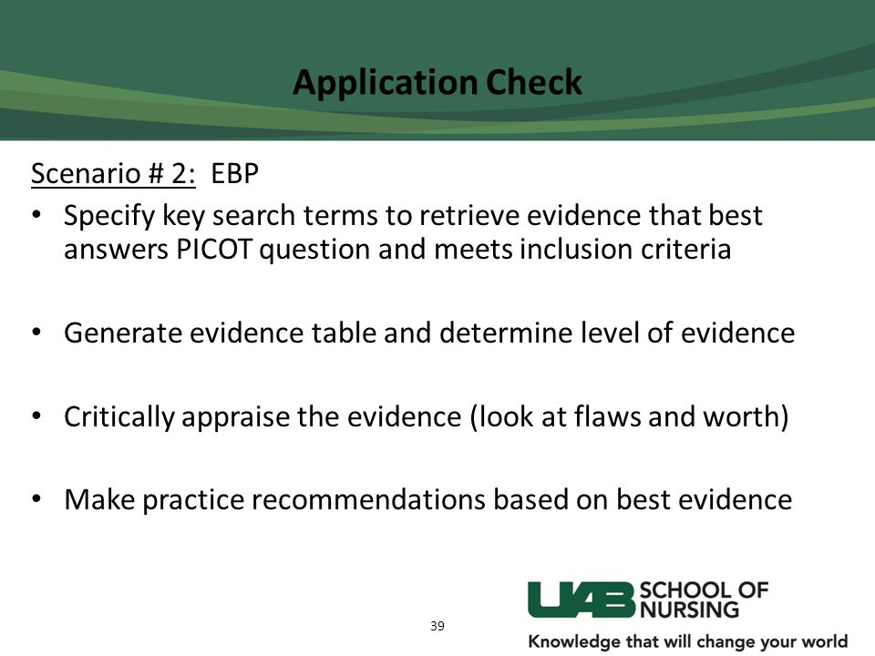 Application Check Scenario # 2: EBP Specify key search terms to retrieve evidence that best answers PICOT question and meets inclusion criteria Genera