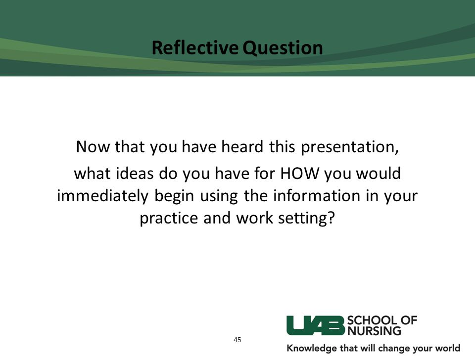 Reflective Question Now that you have heard this presentation, what ideas do you have for HOW you would immediately begin using the information in you