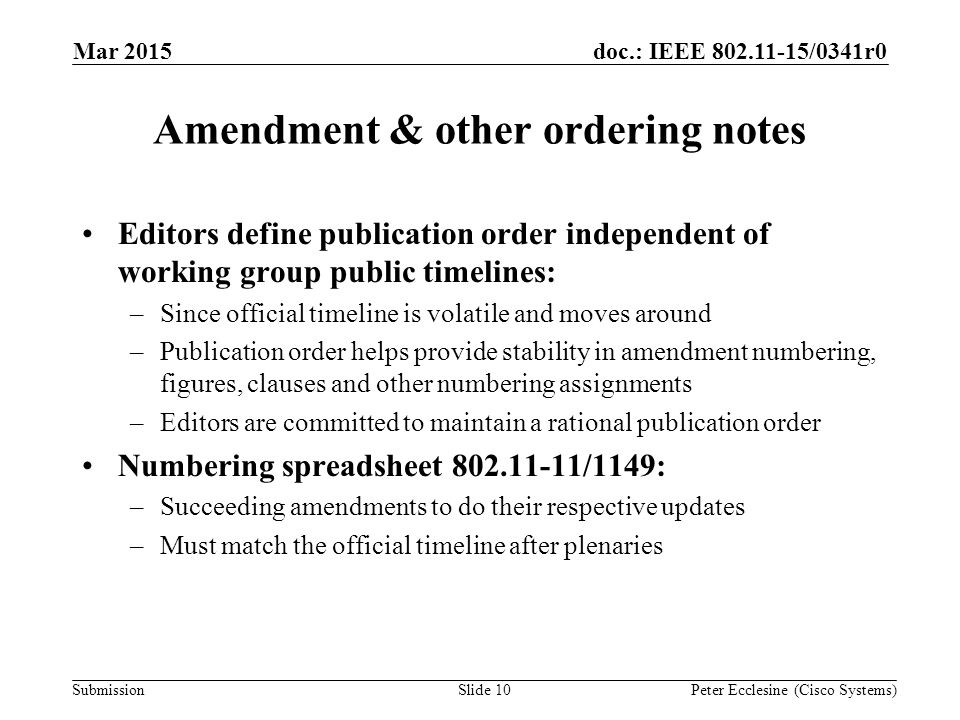 Submission doc.: IEEE 802.11-15/0341r0 Amendment & other ordering notes Editors define publication order independent of working group public timelines: –Since official timeline is volatile and moves around –Publication order helps provide stability in amendment numbering, figures, clauses and other numbering assignments –Editors are committed to maintain a rational publication order Numbering spreadsheet 802.11-11/1149: –Succeeding amendments to do their respective updates –Must match the official timeline after plenaries Slide 10Peter Ecclesine (Cisco Systems) Mar 2015