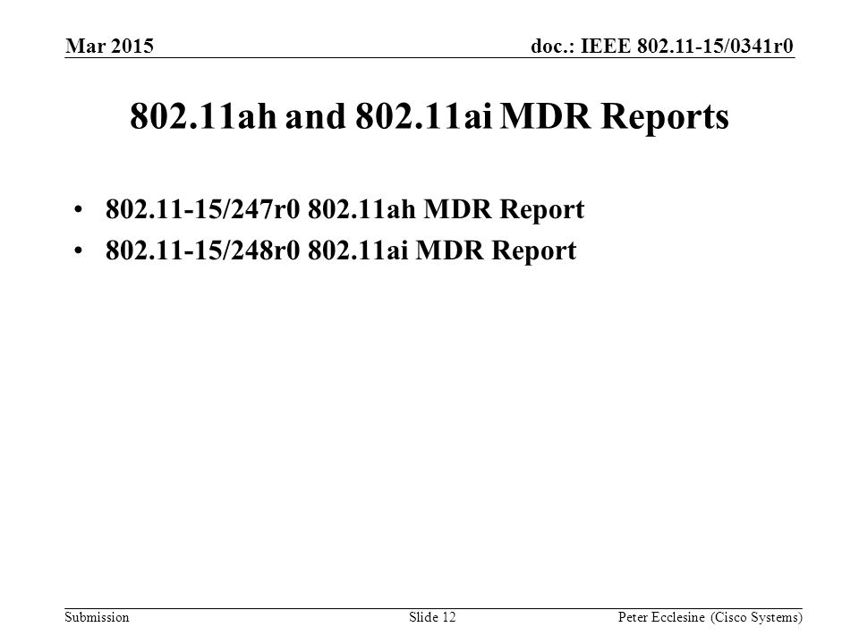 Submission doc.: IEEE 802.11-15/0341r0 802.11ah and 802.11ai MDR Reports 802.11-15/247r0 802.11ah MDR Report 802.11-15/248r0 802.11ai MDR Report Mar 2015 Peter Ecclesine (Cisco Systems)Slide 12