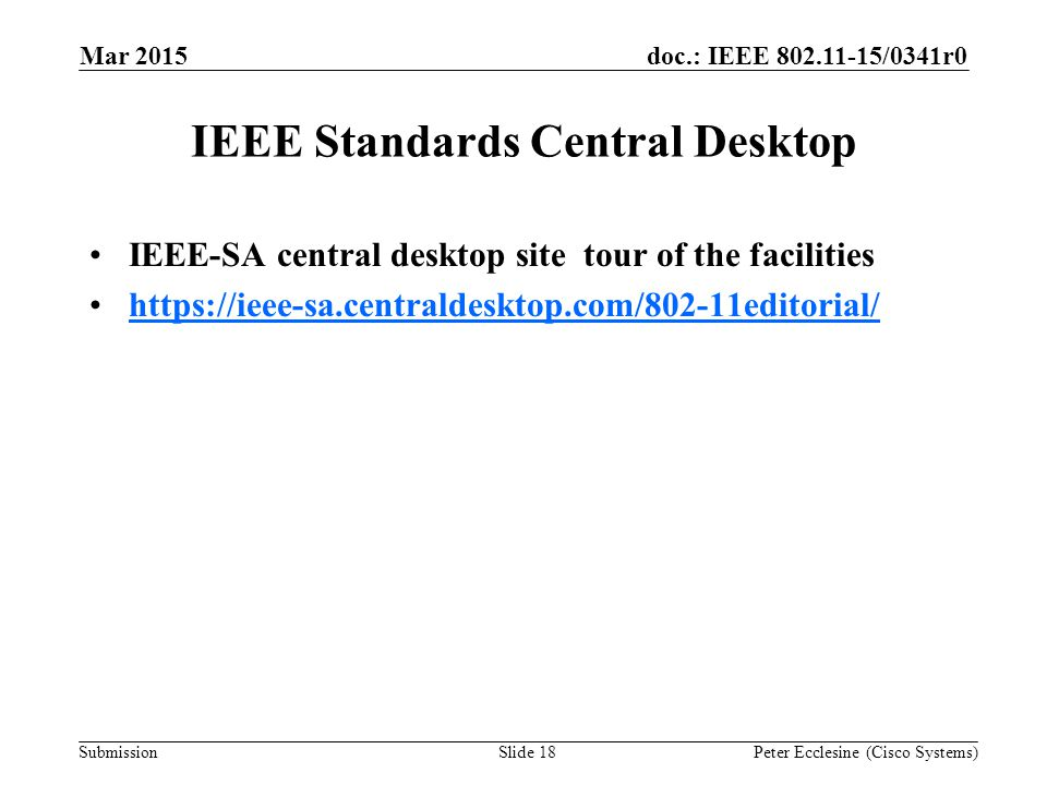 Submission doc.: IEEE 802.11-15/0341r0 IEEE Standards Central Desktop IEEE-SA central desktop site tour of the facilities https://ieee-sa.centraldesktop.com/802-11editorial/ Mar 2015 Peter Ecclesine (Cisco Systems)Slide 18