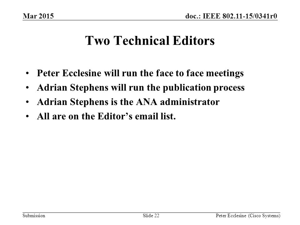 Submission doc.: IEEE 802.11-15/0341r0 Two Technical Editors Peter Ecclesine will run the face to face meetings Adrian Stephens will run the publication process Adrian Stephens is the ANA administrator All are on the Editor's email list.