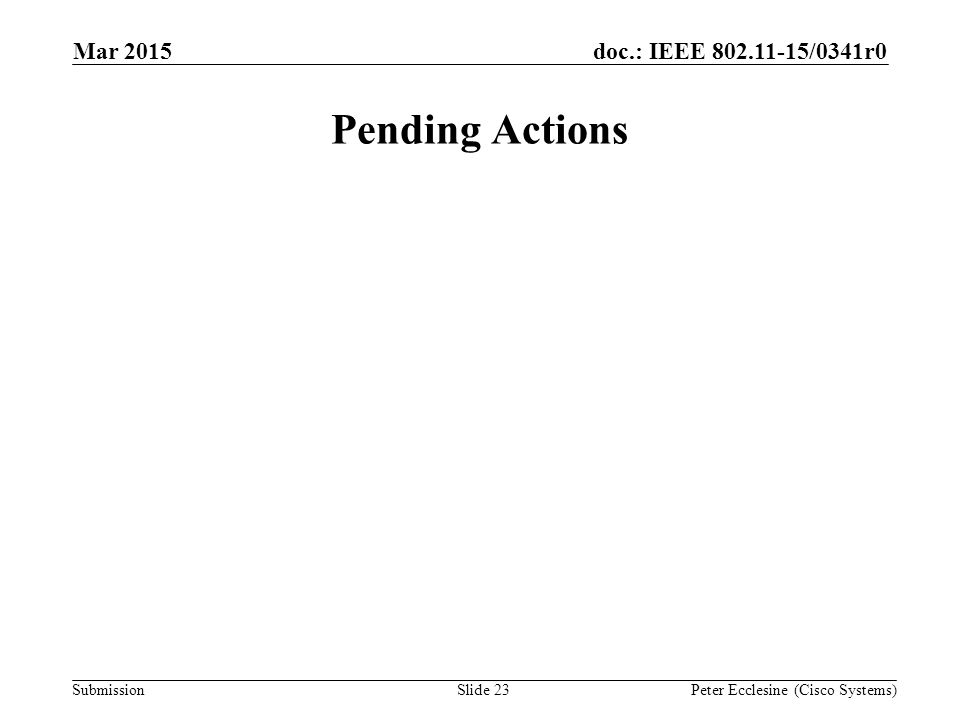 Submission doc.: IEEE 802.11-15/0341r0 Pending Actions Mar 2015 Peter Ecclesine (Cisco Systems)Slide 23