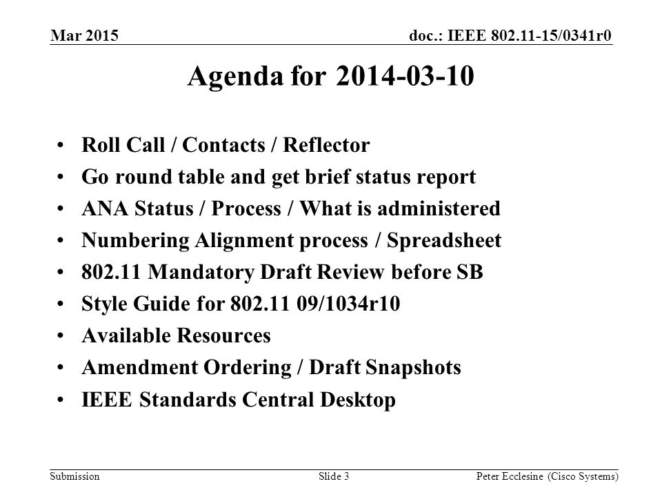 Submission doc.: IEEE 802.11-15/0341r0 Slide 3 Agenda for 2014-03-10 Roll Call / Contacts / Reflector Go round table and get brief status report ANA Status / Process / What is administered Numbering Alignment process / Spreadsheet 802.11 Mandatory Draft Review before SB Style Guide for 802.11 09/1034r10 Available Resources Amendment Ordering / Draft Snapshots IEEE Standards Central Desktop Peter Ecclesine (Cisco Systems) Mar 2015