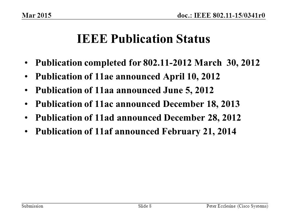 Submission doc.: IEEE 802.11-15/0341r0 Slide 8 IEEE Publication Status Publication completed for 802.11-2012 March 30, 2012 Publication of 11ae announced April 10, 2012 Publication of 11aa announced June 5, 2012 Publication of 11ac announced December 18, 2013 Publication of 11ad announced December 28, 2012 Publication of 11af announced February 21, 2014 Peter Ecclesine (Cisco Systems) Mar 2015