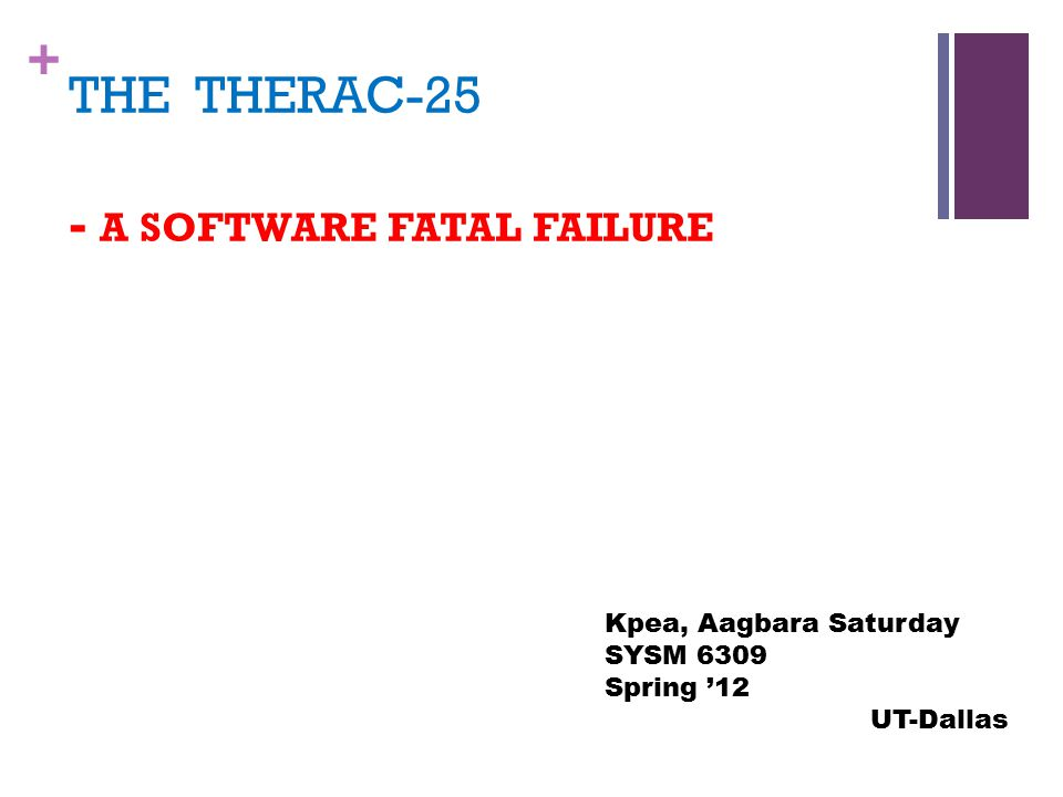 + THE THERAC-25 - A SOFTWARE FATAL FAILURE Kpea, Aagbara Saturday SYSM 6309 Spring '12 UT-Dallas