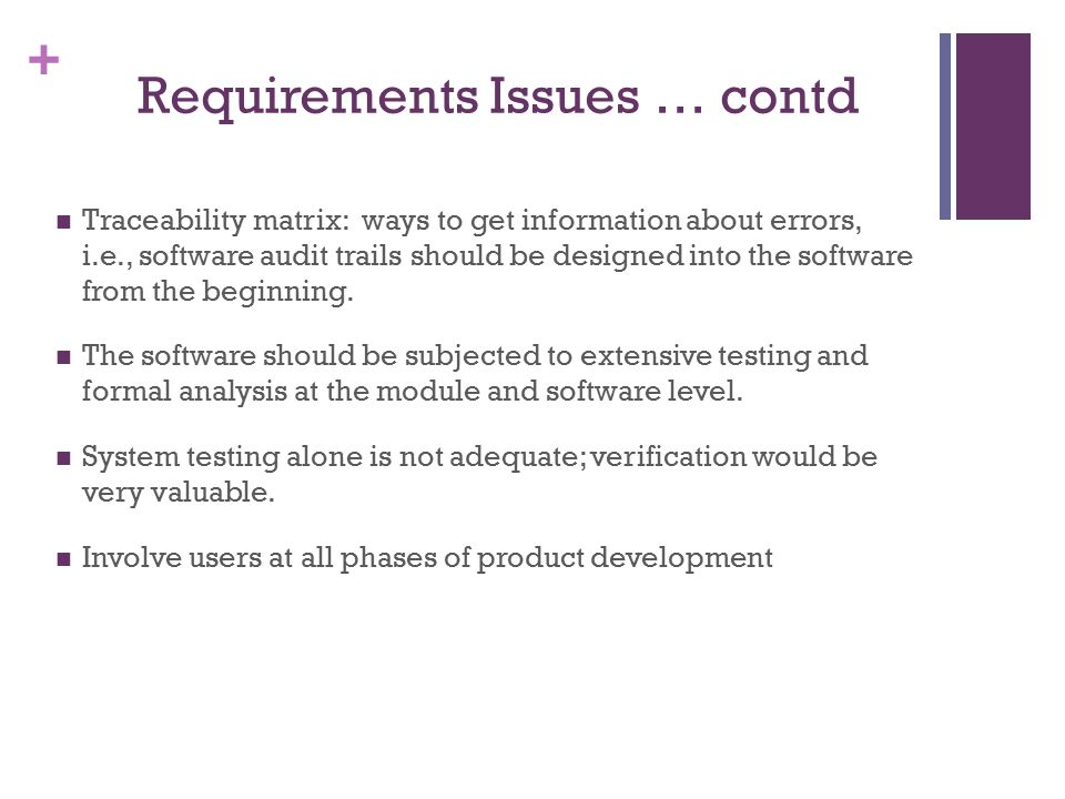 + Requirements Issues … contd Traceability matrix: ways to get information about errors, i.e., software audit trails should be designed into the software from the beginning.