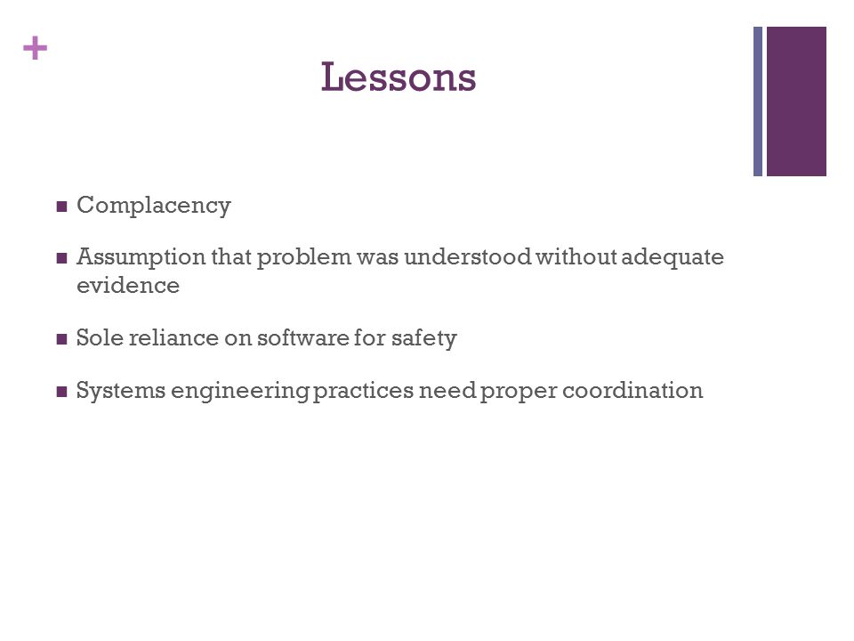 + Lessons Complacency Assumption that problem was understood without adequate evidence Sole reliance on software for safety Systems engineering practices need proper coordination