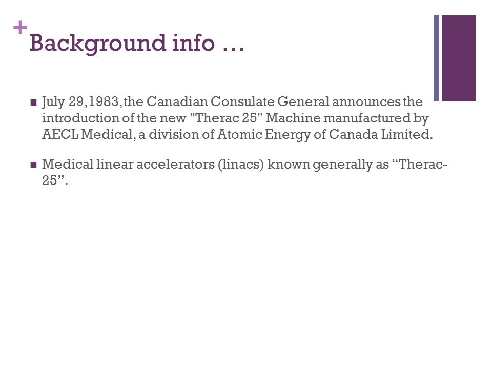 + Background info … July 29,1983, the Canadian Consulate General announces the introduction of the new Therac 25 Machine manufactured by AECL Medical, a division of Atomic Energy of Canada Limited.