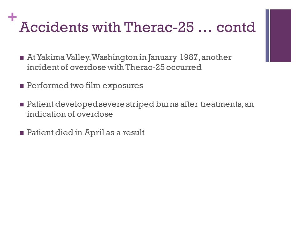 + Accidents with Therac-25 … contd At Yakima Valley, Washington in January 1987, another incident of overdose with Therac-25 occurred Performed two film exposures Patient developed severe striped burns after treatments, an indication of overdose Patient died in April as a result