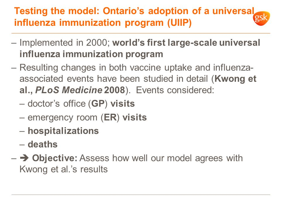 Testing the model: Ontario's adoption of a universal influenza immunization program (UIIP) –Implemented in 2000; world's first large-scale universal influenza immunization program –Resulting changes in both vaccine uptake and influenza- associated events have been studied in detail (Kwong et al., PLoS Medicine 2008).