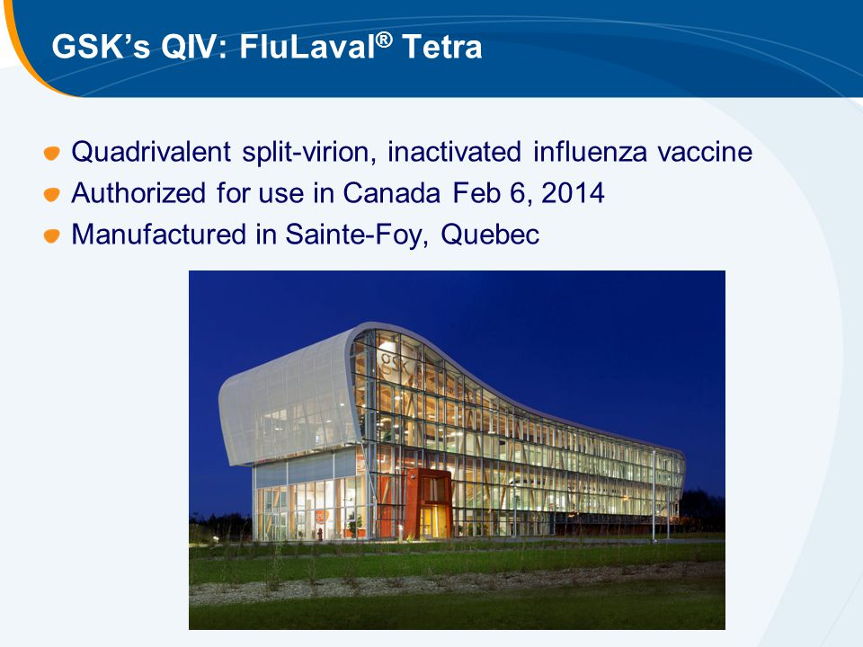 GSK's QIV: FluLaval ® Tetra Quadrivalent split-virion, inactivated influenza vaccine Authorized for use in Canada Feb 6, 2014 Manufactured in Sainte-Foy, Quebec