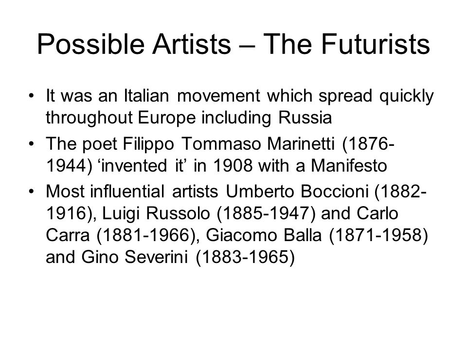Possible Artists – The Futurists It was an Italian movement which spread quickly throughout Europe including Russia The poet Filippo Tommaso Marinetti (1876- 1944) 'invented it' in 1908 with a Manifesto Most influential artists Umberto Boccioni (1882- 1916), Luigi Russolo (1885-1947) and Carlo Carra (1881-1966), Giacomo Balla (1871-1958) and Gino Severini (1883-1965)
