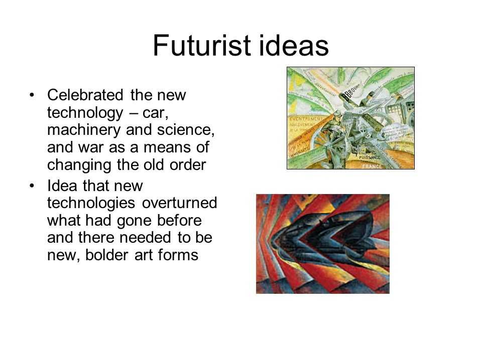 Futurist ideas Celebrated the new technology – car, machinery and science, and war as a means of changing the old order Idea that new technologies overturned what had gone before and there needed to be new, bolder art forms