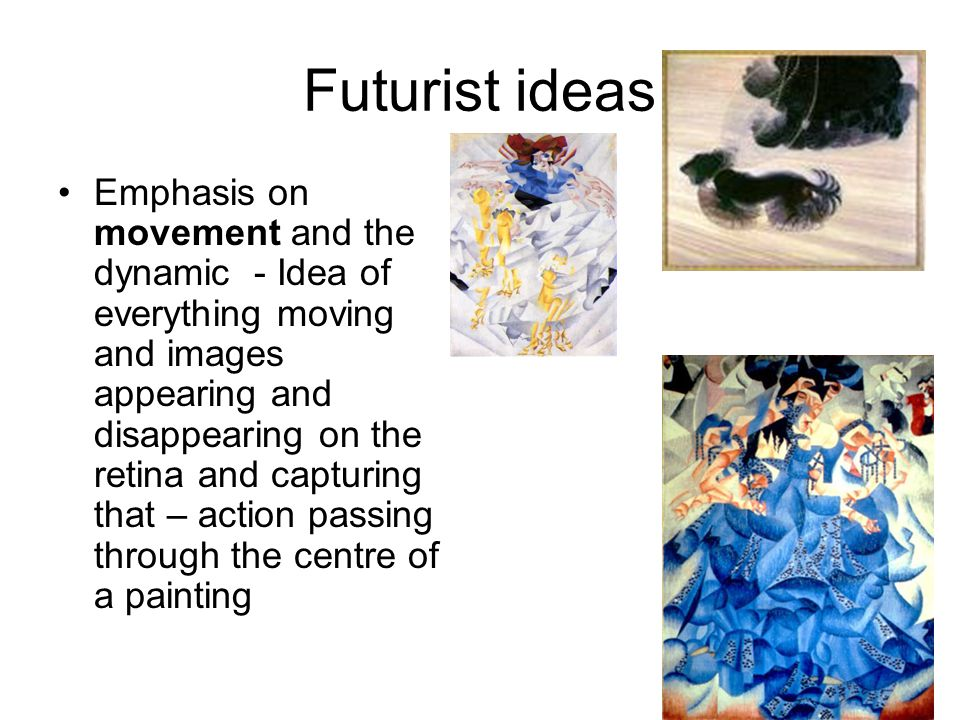 Futurist ideas Emphasis on movement and the dynamic - Idea of everything moving and images appearing and disappearing on the retina and capturing that – action passing through the centre of a painting