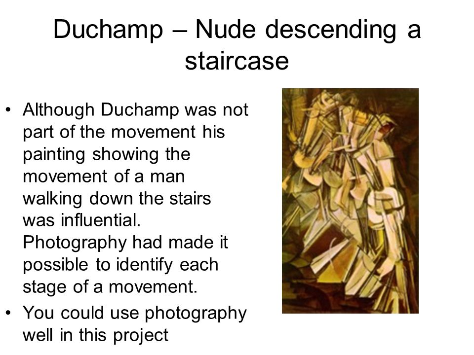 Duchamp – Nude descending a staircase Although Duchamp was not part of the movement his painting showing the movement of a man walking down the stairs was influential.