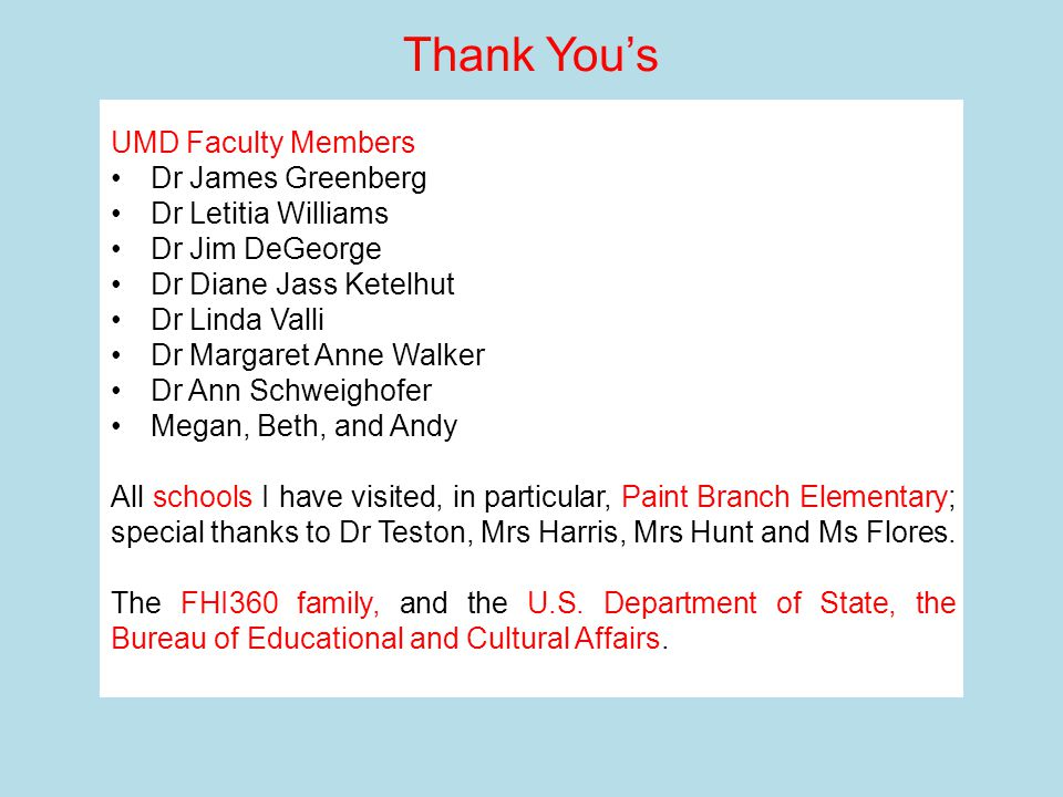 UMD Faculty Members Dr James Greenberg Dr Letitia Williams Dr Jim DeGeorge Dr Diane Jass Ketelhut Dr Linda Valli Dr Margaret Anne Walker Dr Ann Schweighofer Megan, Beth, and Andy All schools I have visited, in particular, Paint Branch Elementary; special thanks to Dr Teston, Mrs Harris, Mrs Hunt and Ms Flores.