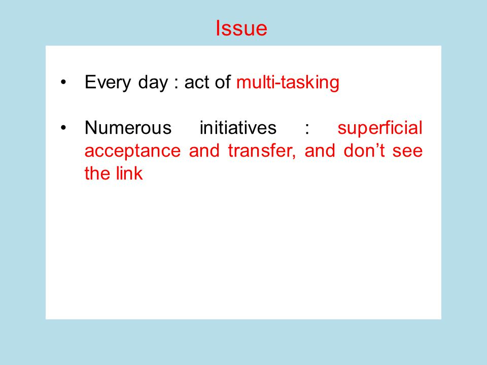 Every day : act of multi-tasking Numerous initiatives : superficial acceptance and transfer, and don't see the link Issue