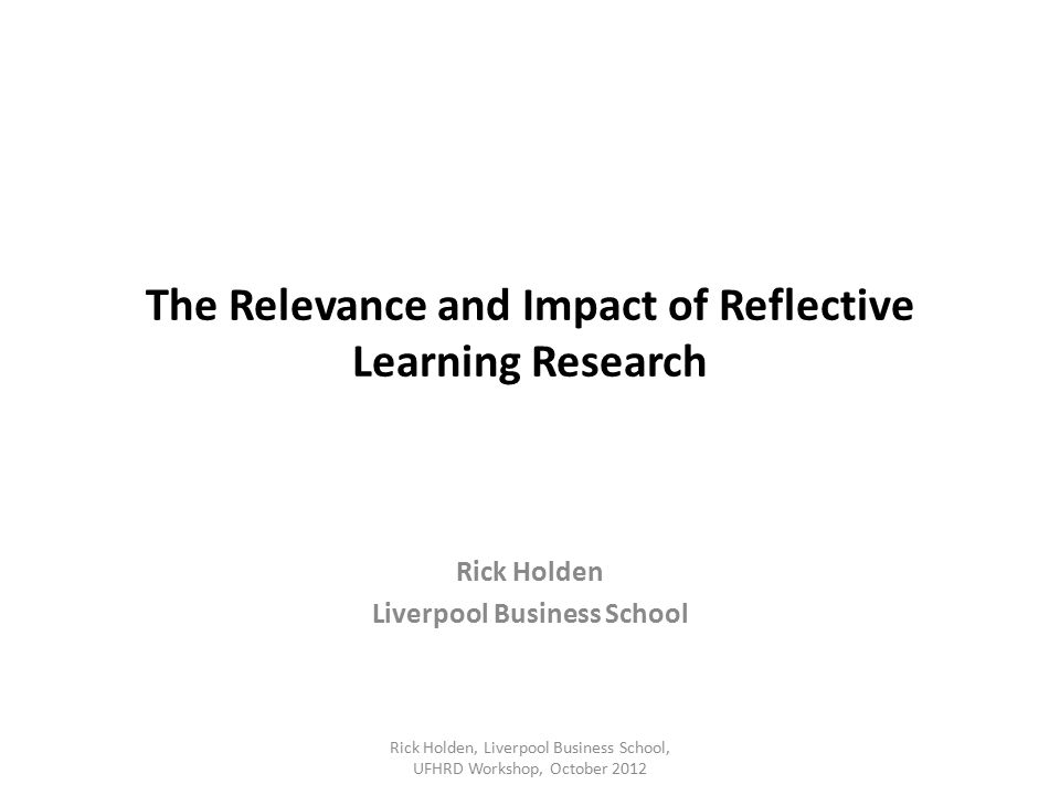 The Relevance and Impact of Reflective Learning Research Rick Holden Liverpool Business School Rick Holden, Liverpool Business School, UFHRD Workshop, October 2012