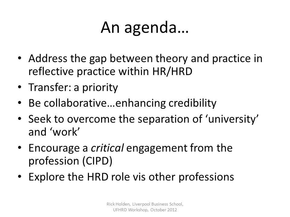 An agenda… Address the gap between theory and practice in reflective practice within HR/HRD Transfer: a priority Be collaborative…enhancing credibility Seek to overcome the separation of 'university' and 'work' Encourage a critical engagement from the profession (CIPD) Explore the HRD role vis other professions Rick Holden, Liverpool Business School, UFHRD Workshop, October 2012
