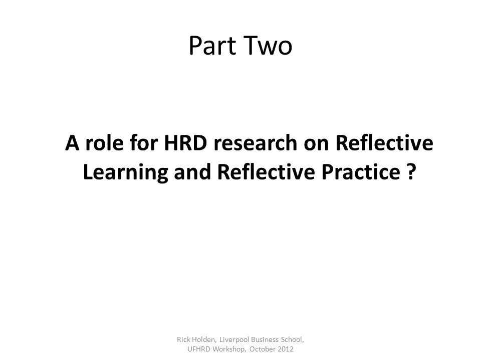 Part Two A role for HRD research on Reflective Learning and Reflective Practice .