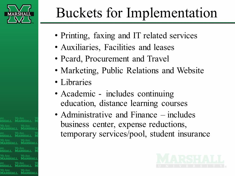 Buckets for Implementation Printing, faxing and IT related services Auxiliaries, Facilities and leases Pcard, Procurement and Travel Marketing, Public Relations and Website Libraries Academic - includes continuing education, distance learning courses Administrative and Finance – includes business center, expense reductions, temporary services/pool, student insurance