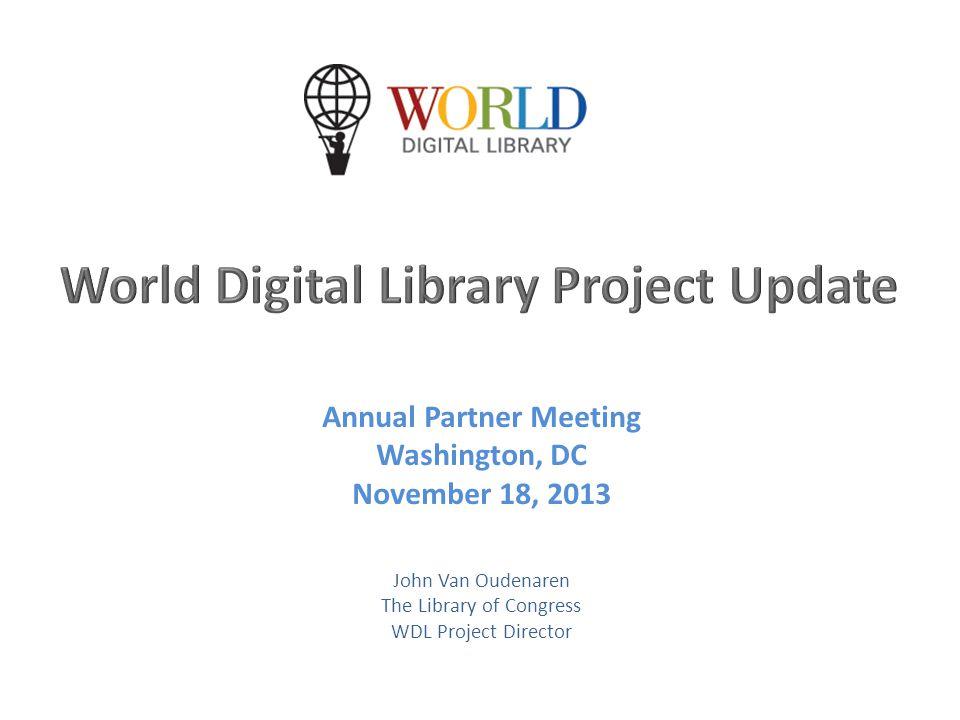 Annual Partner Meeting Washington, DC November 18, 2013 John Van Oudenaren The Library of Congress WDL Project Director